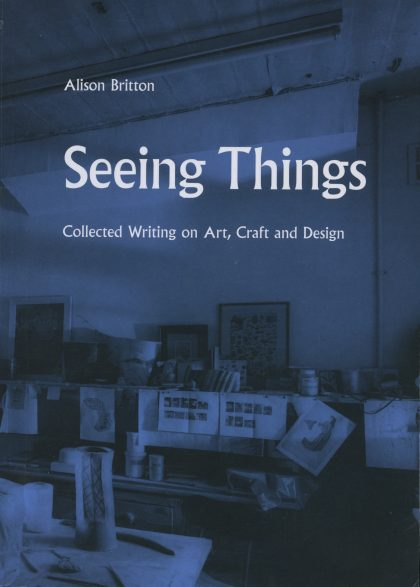 Seeing Things: Collected Writing on Art, Craft and Design; Alison Britton